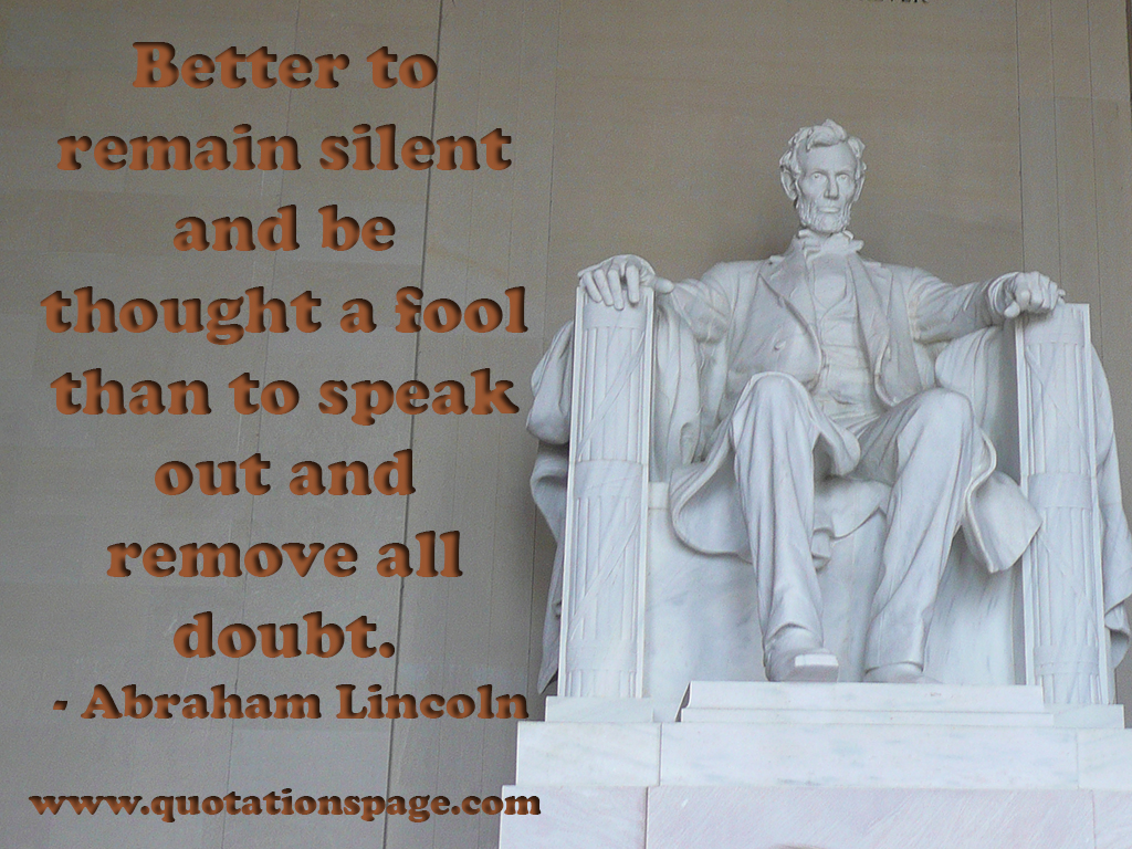 Abraham lincoln quote fool - Better To Remain Silent And Be Thought A Fool Than To Speak Out And Remove All Doubt Abraham Lincoln 16th President Of Us 1809 1865