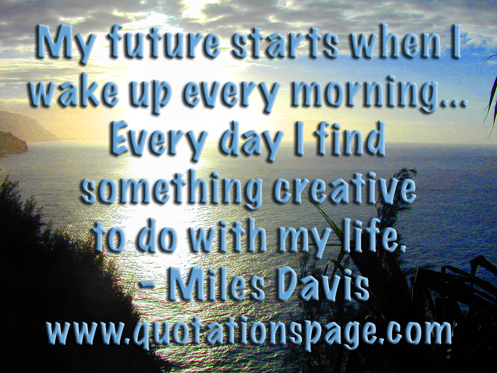 Quotation Of The Day Quote Details Miles Davis My Future Starts When The