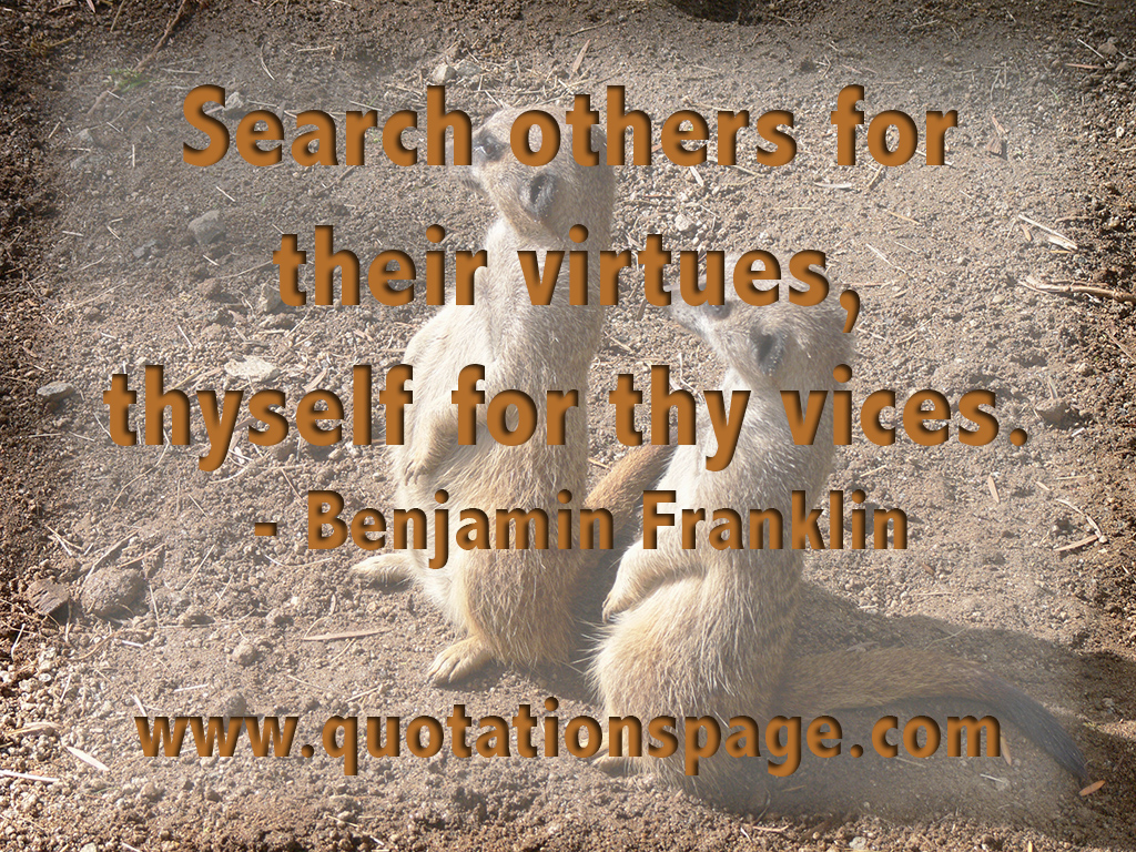 Search others for their virtues, thyself for thy vices. Benjamin Franklin  US author, diplomat, inventor, physicist, politician, & printer (1706 -  1790)