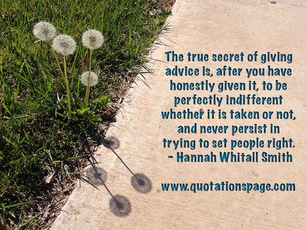 Attractive The True Secret Of Giving Advice Is, After You Have Honestly Given It, To  Be Perfectly Indifferent Whether It Is Taken Or Not, And Never Persist In  Trying ...